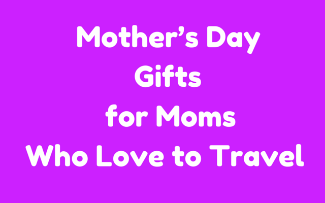 Mother's Day Gift Ideas for Moms Who Love to Travel