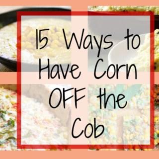 15 Ways to Eat Corn OFF the Cob