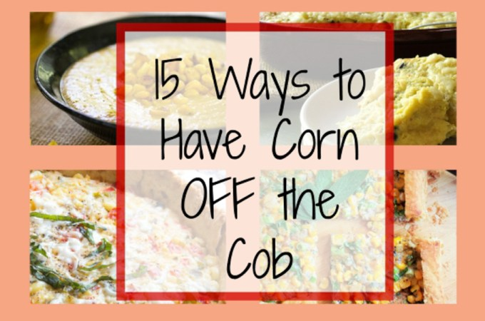 15 Ways to Eat Corn OFF the Cob!