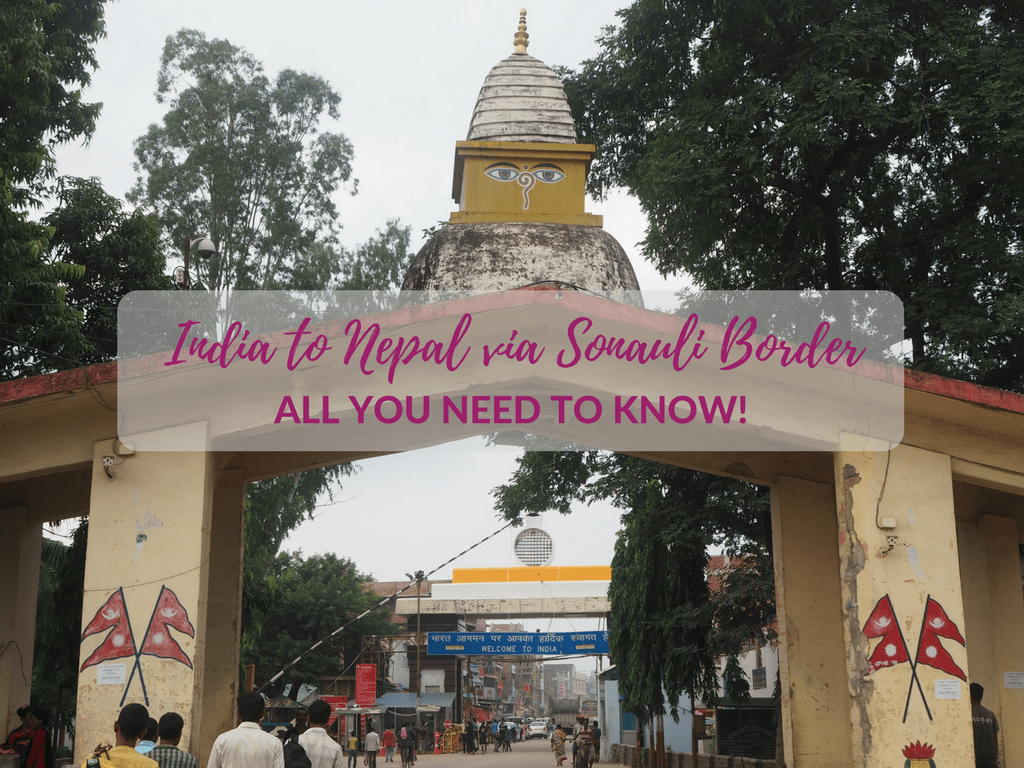 TRAVELLING FROM INDIA TO NEPAL AND VICE VERSA VIA THE SONAULI BORDER: EVERYTHING YOU NEED TO KNOW