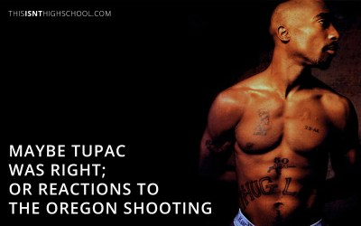 Maybe Tupac was right; or reactions to the Oregon shooting