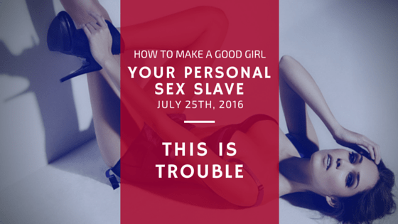 how to make a good girl your personal sex slave