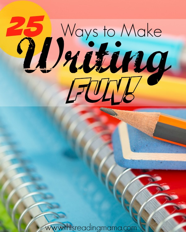 25 Ways to Make Writing Fun - This Reading Mama