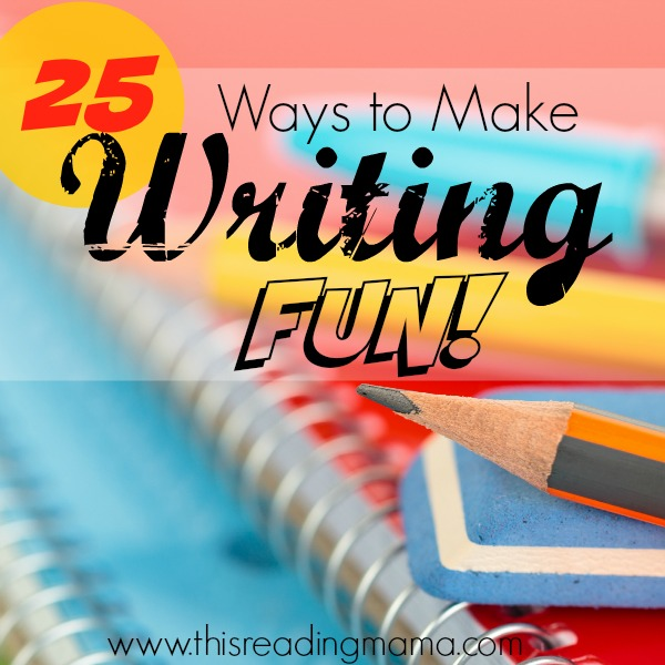 25 Ways to Make Writing Fun by This Reading Mama
