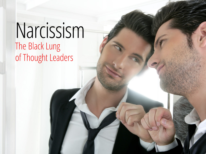 Narcissism — The Black Lung Of Thought Leaders