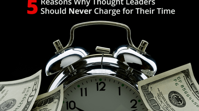 5 Reasons Thought Leaders Should Never Charge For Their Time