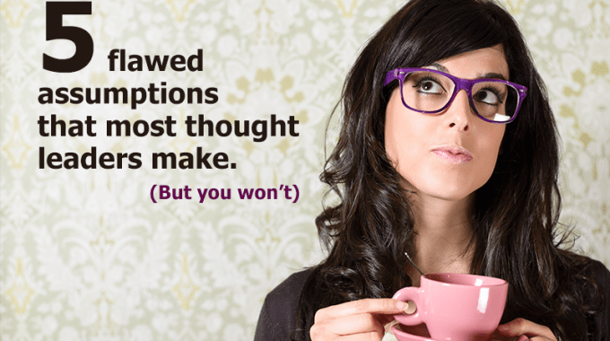 Five Flawed Assumptions That Most Thought Leaders Make-but You Won't
