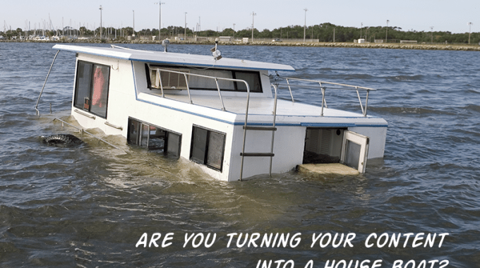 Are You Turning Your Content Into A House Boat?