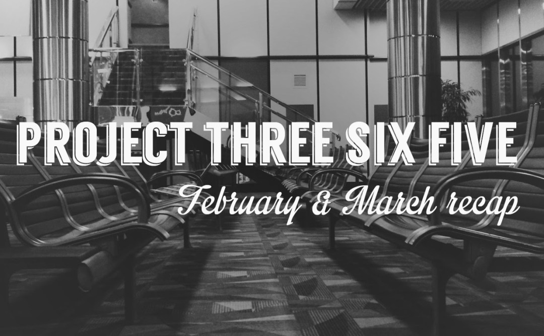 Project 365: February & March recap