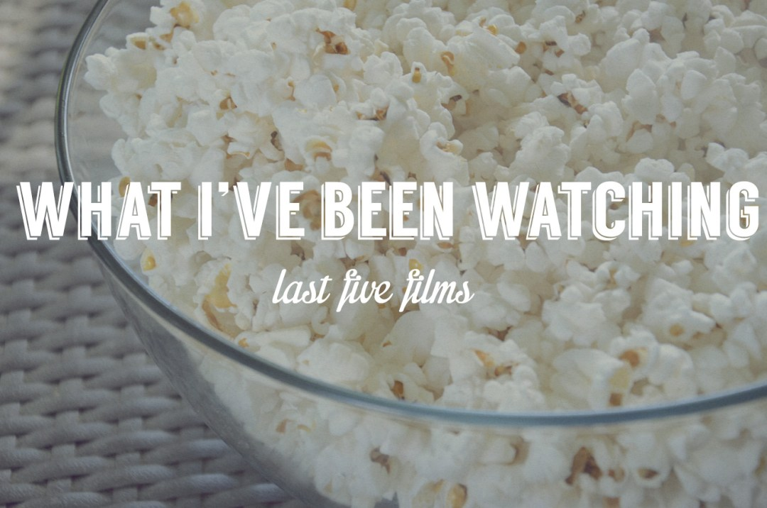 What I've been watching: Last five films