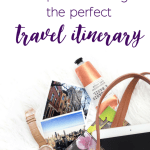 How To Make The Perfect Travel Itinerary