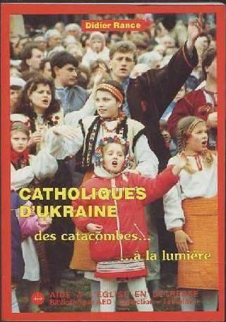 Didier Rance: Catholiques d'Ukraine: des catacombes à la lumière.