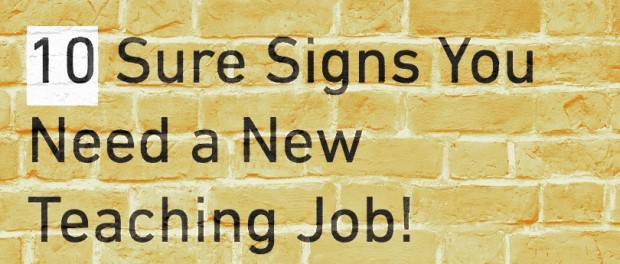 10 Sure Signs you Need a New Teaching Job!