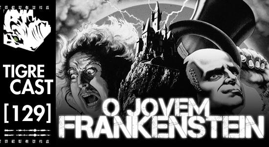 O Jovem Frankenstein   TigreCast #129   Podcast