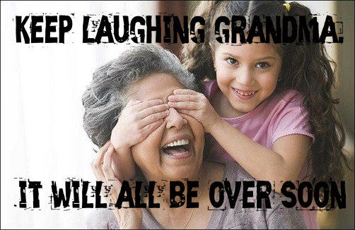 keep laughing grandma it will all be over soon