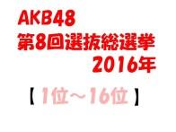 AKB48 第8回 選抜総選挙2016 速報│歴代順位の比較と変化は?(1位~16位)
