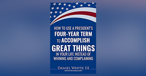 how-to-use-a-presidents-four-year-term-to-accomplish-great-things-in-your-life-instead-of-whining-and-complaining