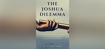 "Dr. Rayford Malone Shows Christian Leaders How to Prepare Those Who Will One Day Replace Them In New Book, ""The Joshua Dilemma"""