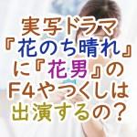 実写ドラマ『花のち晴れ』に『花男』のF4やつくしは出演するの?