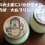 奈良に行ったら名物のまほろば大仏プリンを食べてみませんか