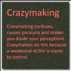Crazymaking confuses, causes paranoia and makes you doubt your perceptions. Crazy makers do this on purpose because a weakened victim is easier to control.