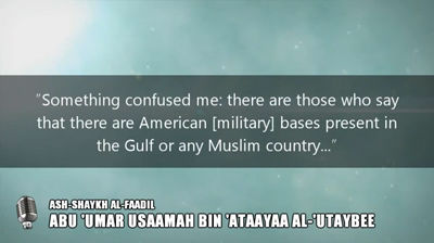 Refutation of a shubhah (doubt) used by the Takfeeriyyoon: The American Military bases in some Muslim countries – Shaykh Usaamah Utaybee