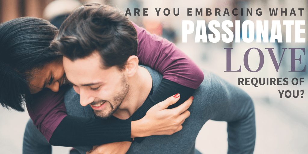 Are you embracing what passionate love requires of you?