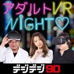 10/18(火)20:00放送開始:今夜のデジデジ90は「最新アダルトVRナイト」特集!