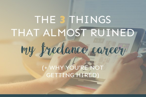 The 3 Things That Almost Ruined My Freelance Career (+ Why You're Not Getting Hired)