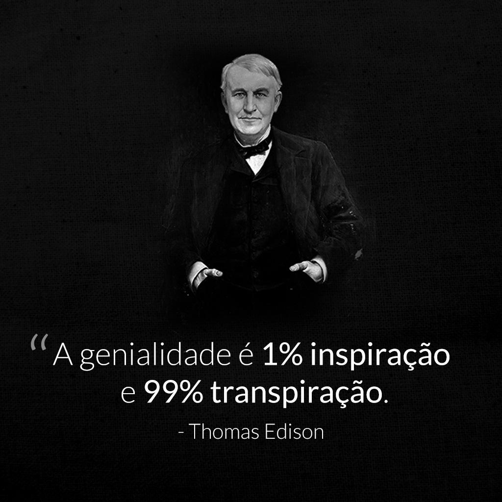 A genialidade é 1% inspiração e 99% transpiração -Thomas Edson
