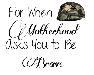 For When Motherhood Asks You to Be Brave