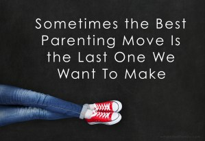 Sometimes the Best Parenting Move Is the Last One We Want To Make