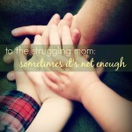To The Struggling Mom: Sometimes It's Not Enough