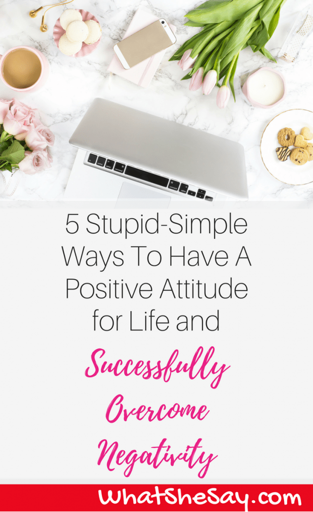 5 Stupid-Simple Ways To Have A Positive Attitude for Life and Successfully Overcome Negativity