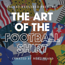 Jacket Required Presents The Art of the Football Shirt