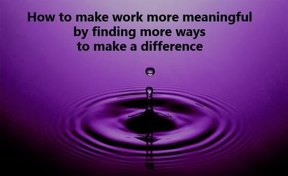 How to make work more meaningful by finding more ways to make a     meaningful work   make a difference