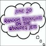 Random Thoughts On The Winnipeg Jets: June 20