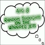 Random Thoughts On The Winnipeg Jets: Aug. 8