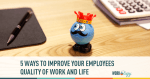 5 Ways to Improve Your Employee's Quality of Work & Life