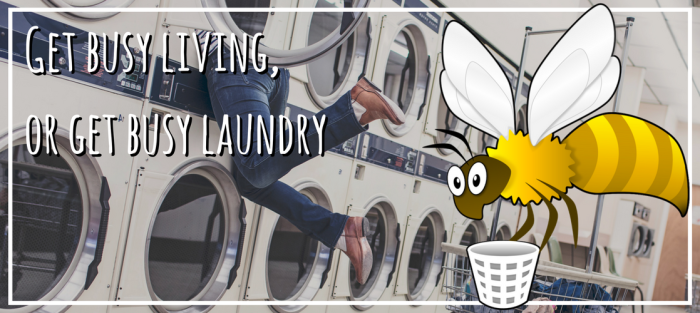 Get busy living, or get busy laundry