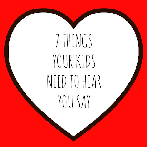 7 Things your kids need to hear you say