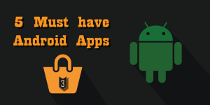 5 Must have Android Apps