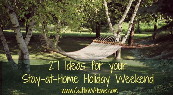 27 Ideas for Your Stay-At-Home Holiday Weekend