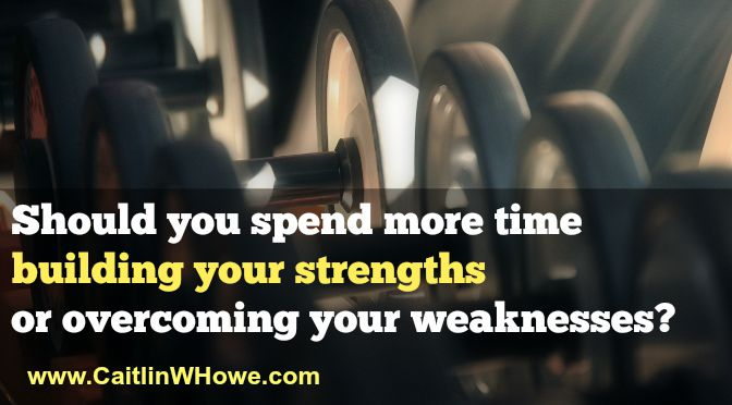 Should you spend more time building your strengths or overcoming your weaknesses?