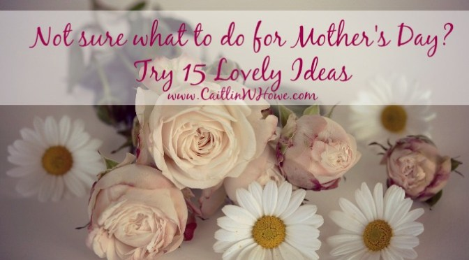 What to do for Mother's Day: 15 Ideas