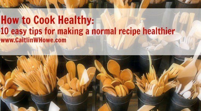 How to cook Healthy: 10 easy tips to making a normal recipe healthier