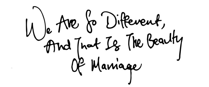 We are so different, and that is the beauty of marriage