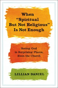 "Review: Lillian Daniel's, ""When 'Spiritual But Not Religious is Not Enough'"""