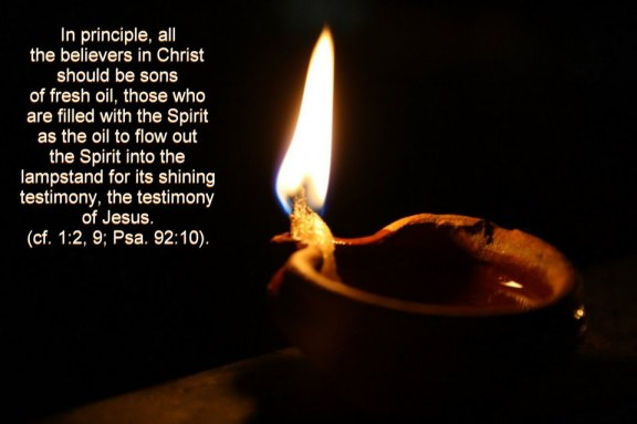 In principle, all the believers in Christ should be sons of fresh oil, those who are filled with the Spirit as the oil to flow out the Spirit into the lampstand for its shining testimony, the testimony of Jesus (cf. 1:2, 9; Psa. 92:10).