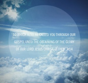 2 Thes. 2:14 To which also He called you through our gospel unto the obtaining of the glory of our Lord Jesus Christ.
